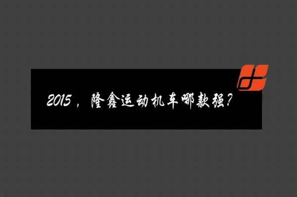 2015,隆鑫运动机车哪款强?